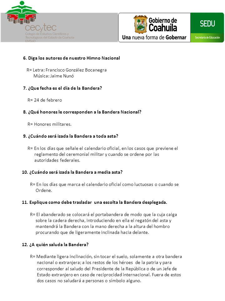 6. Diga los autores de nuestro Himno Nacional. R= Letra: Francisco González Bocanegra. Música: Jaime Nunó.