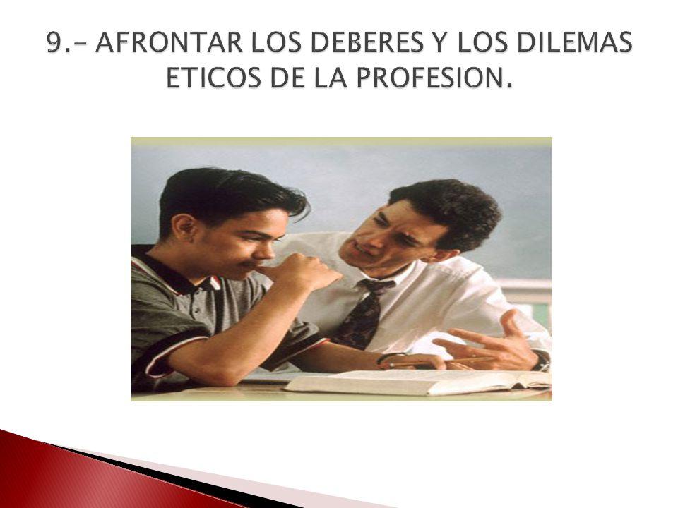 9.- AFRONTAR LOS DEBERES Y LOS DILEMAS ETICOS DE LA PROFESION.