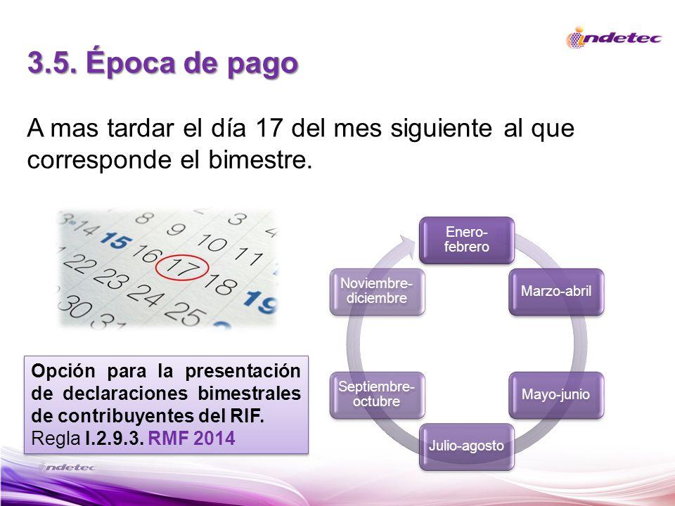 3.5. Época de pago A mas tardar el día 17 del mes siguiente al que corresponde el bimestre. Enero-febrero.