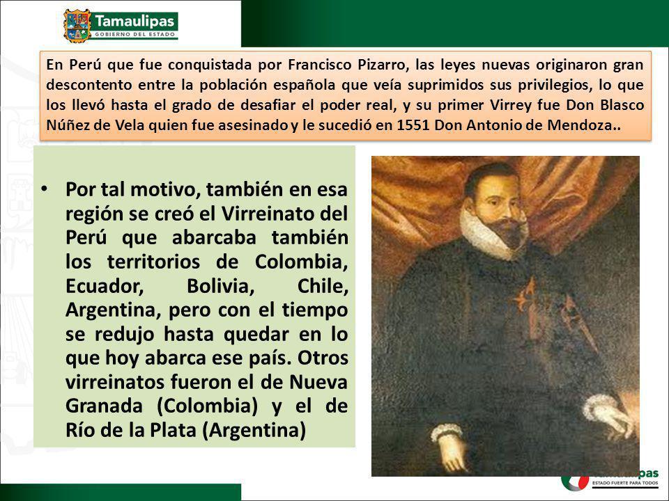 En Perú que fue conquistada por Francisco Pizarro, las leyes nuevas originaron gran descontento entre la población española que veía suprimidos sus privilegios, lo que los llevó hasta el grado de desafiar el poder real, y su primer Virrey fue Don Blasco Núñez de Vela quien fue asesinado y le sucedió en 1551 Don Antonio de Mendoza..