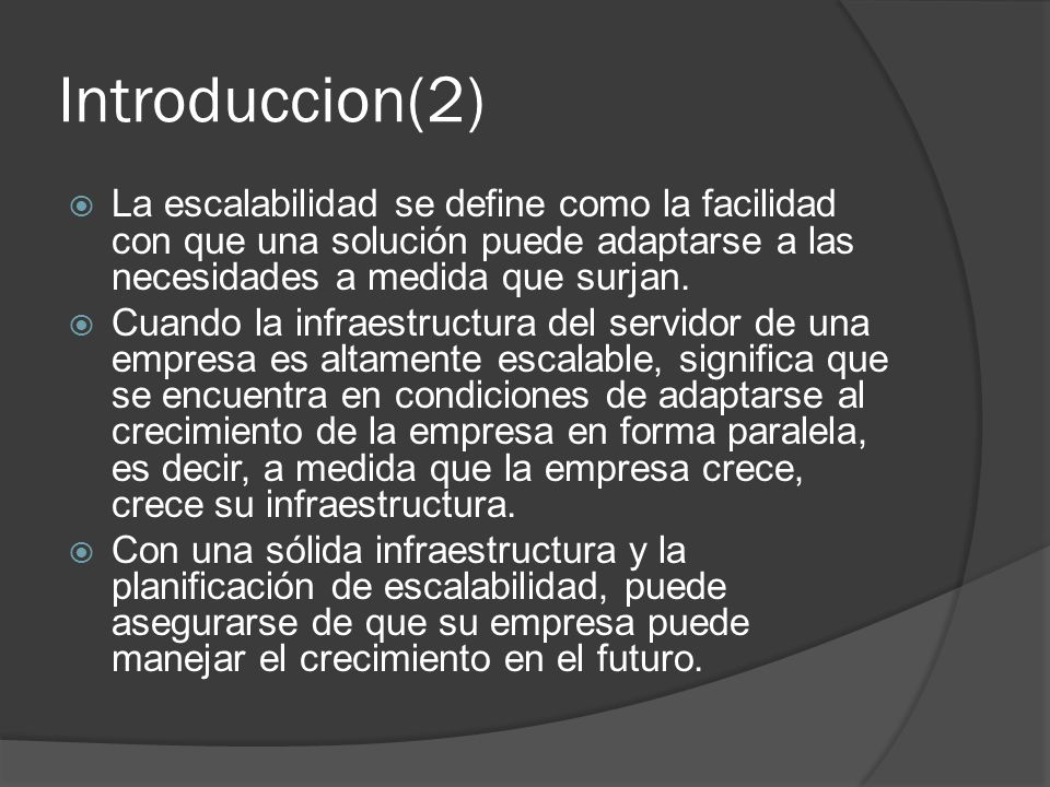 Introduccion(2)La escalabilidad se define como la facilidad con que una solución puede adaptarse a las necesidades a medida que surjan.