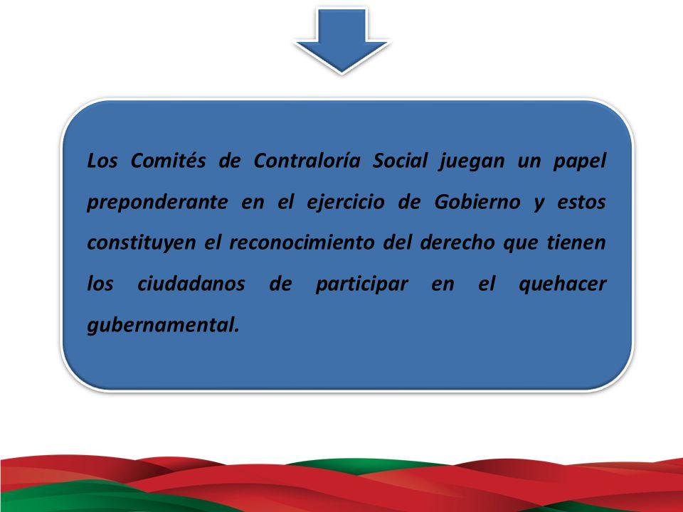 Los Comités de Contraloría Social juegan un papel preponderante en el ejercicio de Gobierno y estos constituyen el reconocimiento del derecho que tienen los ciudadanos de participar en el quehacer gubernamental.