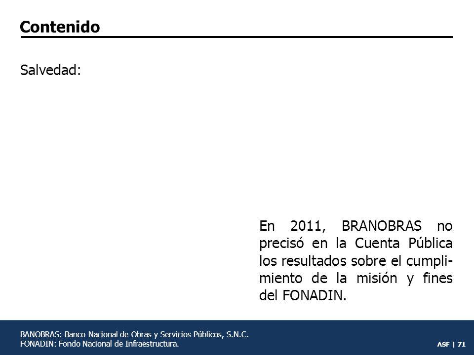 Contenido Salvedad: En 2011, BRANOBRAS no precisó en la Cuenta Pública los resultados sobre el cumpli-miento de la misión y fines del FONADIN.