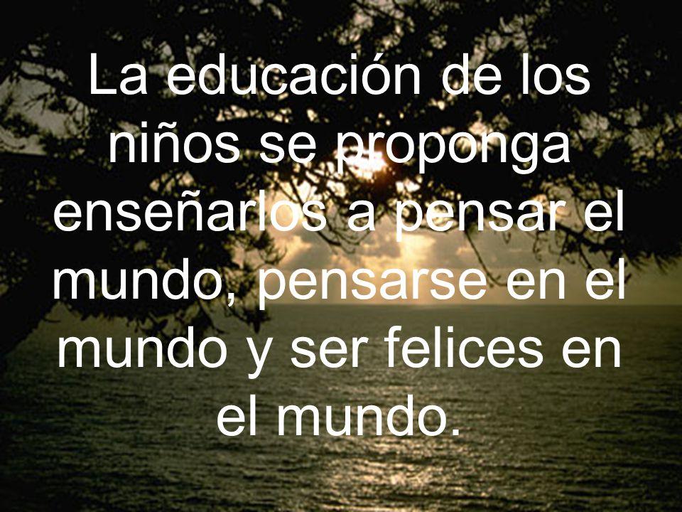 La educación de los niños se proponga enseñarlos a pensar el mundo, pensarse en el mundo y ser felices en el mundo.
