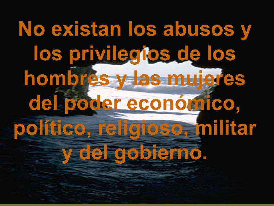 No existan los abusos y los privilegios de los hombres y las mujeres del poder económico, político, religioso, militar y del gobierno.