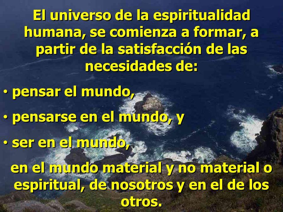 El universo de la espiritualidad humana, se comienza a formar, a partir de la satisfacción de las necesidades de: