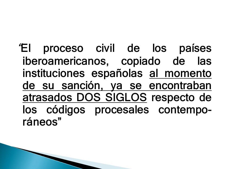 El proceso civil de los países iberoamericanos, copiado de las instituciones españolas al momento de su sanción, ya se encontraban atrasados DOS SIGLOS respecto de los códigos procesales contempo- ráneos