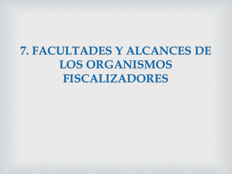 7. FACULTADES Y ALCANCES DE LOS ORGANISMOS FISCALIZADORES