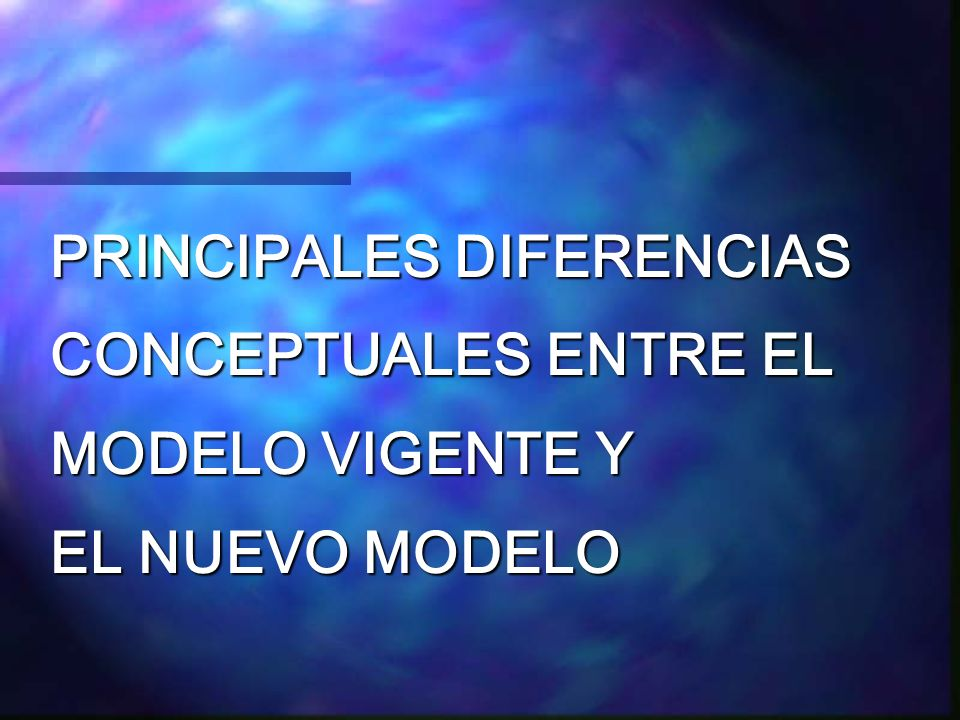 PRINCIPALES DIFERENCIAS CONCEPTUALES ENTRE EL MODELO VIGENTE Y EL NUEVO MODELO