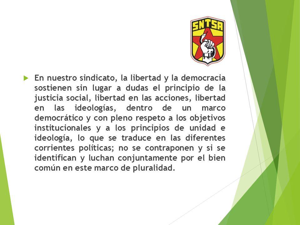 En nuestro sindicato, la libertad y la democracia sostienen sin lugar a dudas el principio de la justicia social, libertad en las acciones, libertad en las ideologías, dentro de un marco democrático y con pleno respeto a los objetivos institucionales y a los principios de unidad e ideología, lo que se traduce en las diferentes corrientes políticas; no se contraponen y si se identifican y luchan conjuntamente por el bien común en este marco de pluralidad.