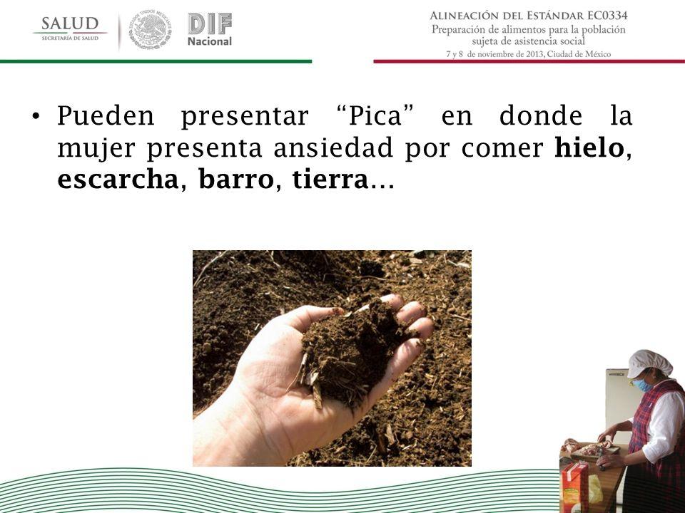 Pueden presentar Pica en donde la mujer presenta ansiedad por comer hielo, escarcha, barro, tierra…
