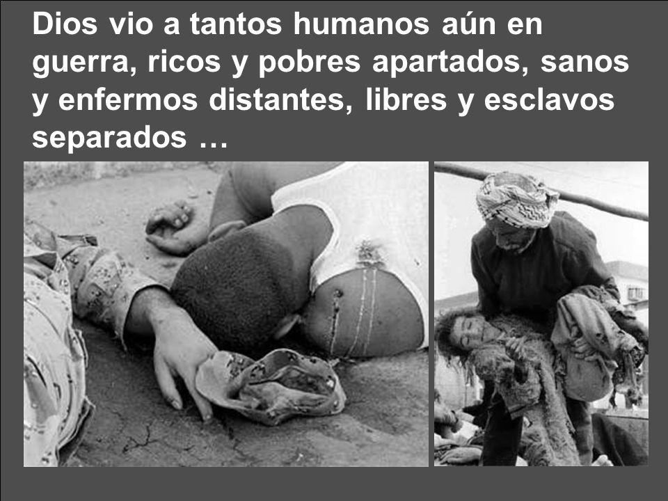 Dios vio a tantos humanos aún en guerra, ricos y pobres apartados, sanos y enfermos distantes, libres y esclavos separados …