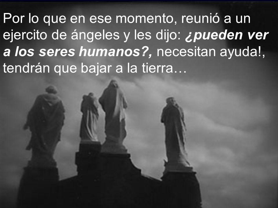 Por lo que en ese momento, reunió a un ejercito de ángeles y les dijo: ¿pueden ver a los seres humanos , necesitan ayuda!, tendrán que bajar a la tierra…