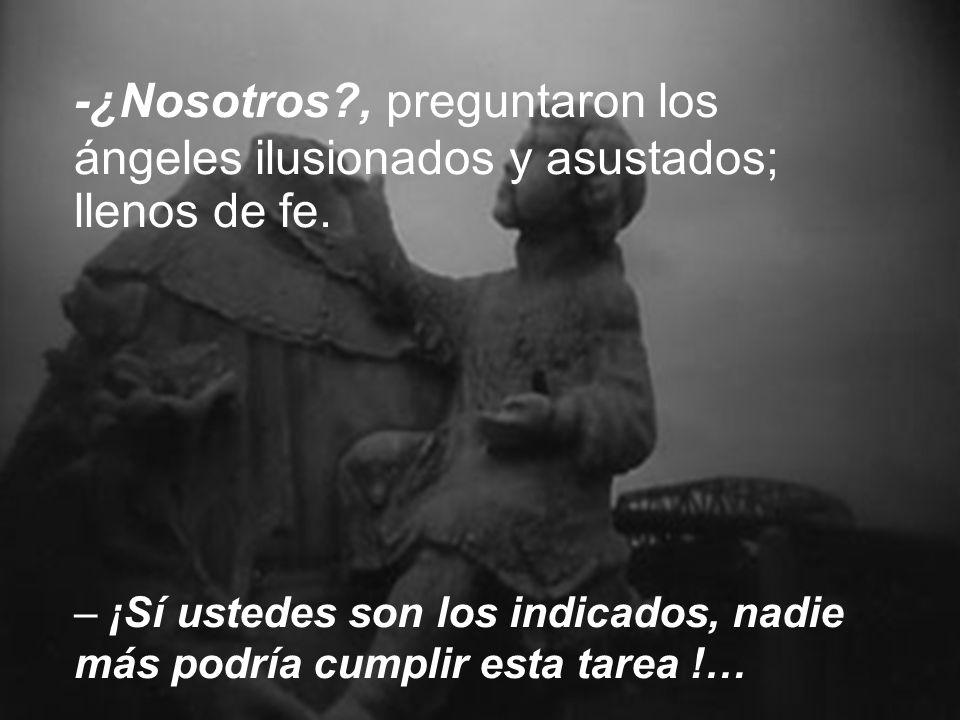 -¿Nosotros , preguntaron los ángeles ilusionados y asustados; llenos de fe.