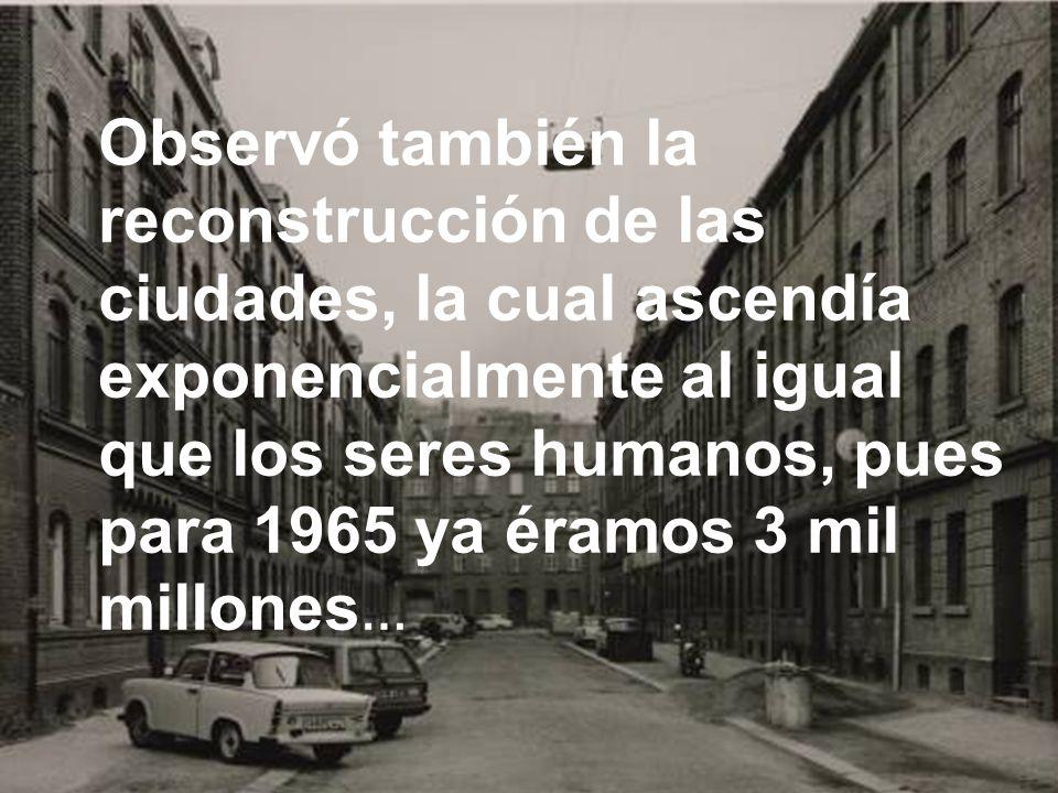 Observó también la reconstrucción de las ciudades, la cual ascendía exponencialmente al igual que los seres humanos, pues para 1965 ya éramos 3 mil millones…