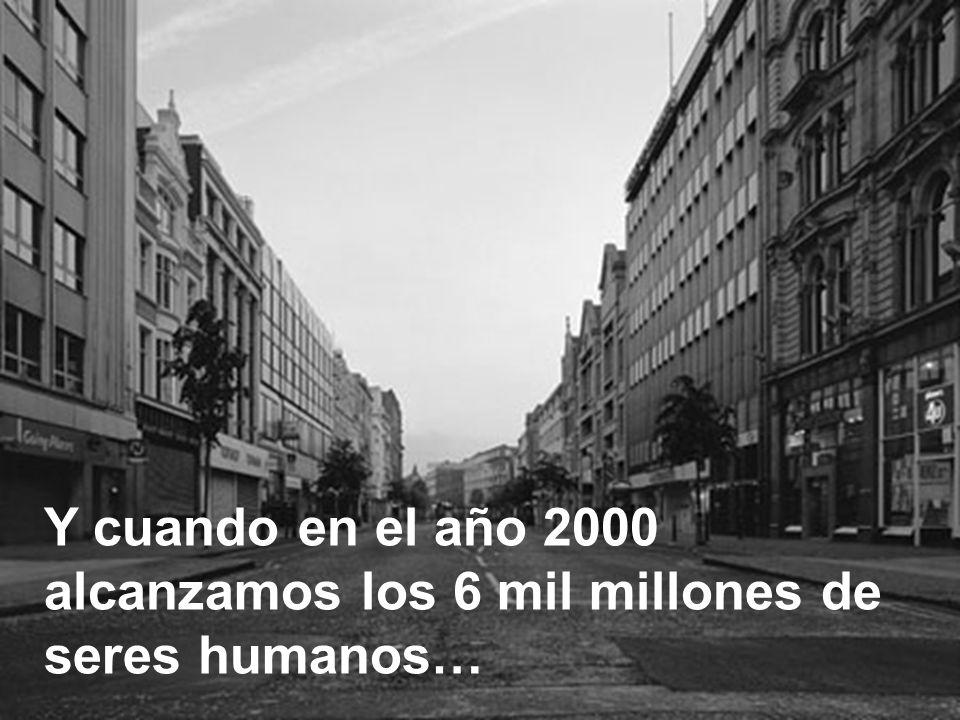Y cuando en el año 2000 alcanzamos los 6 mil millones de seres humanos…