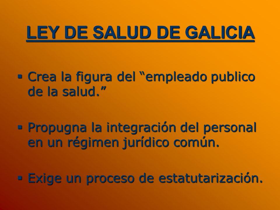 LEY DE SALUD DE GALICIACrea la figura del empleado publico de la salud. Propugna la integración del personal en un régimen jurídico común.