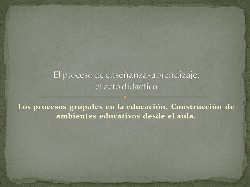 El proceso de enseñanza- aprendizaje: el acto didáctico
