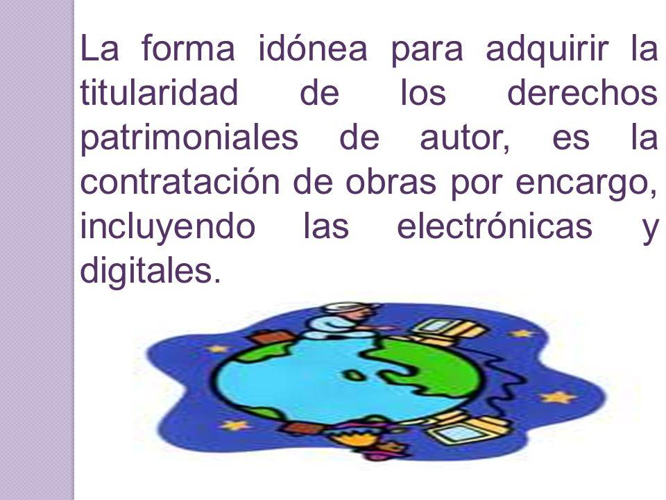 La forma idónea para adquirir la titularidad de los derechos patrimoniales de autor, es la contratación de obras por encargo, incluyendo las electrónicas y digitales.