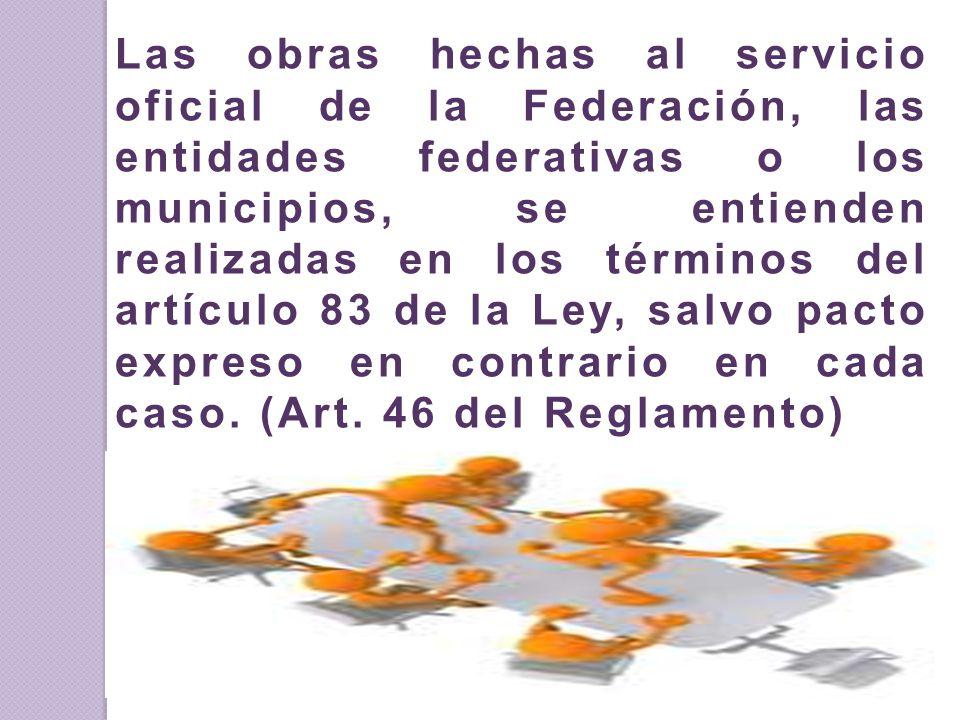 Las obras hechas al servicio oficial de la Federación, las entidades federativas o los municipios, se entienden realizadas en los términos del artículo 83 de la Ley, salvo pacto expreso en contrario en cada caso.
