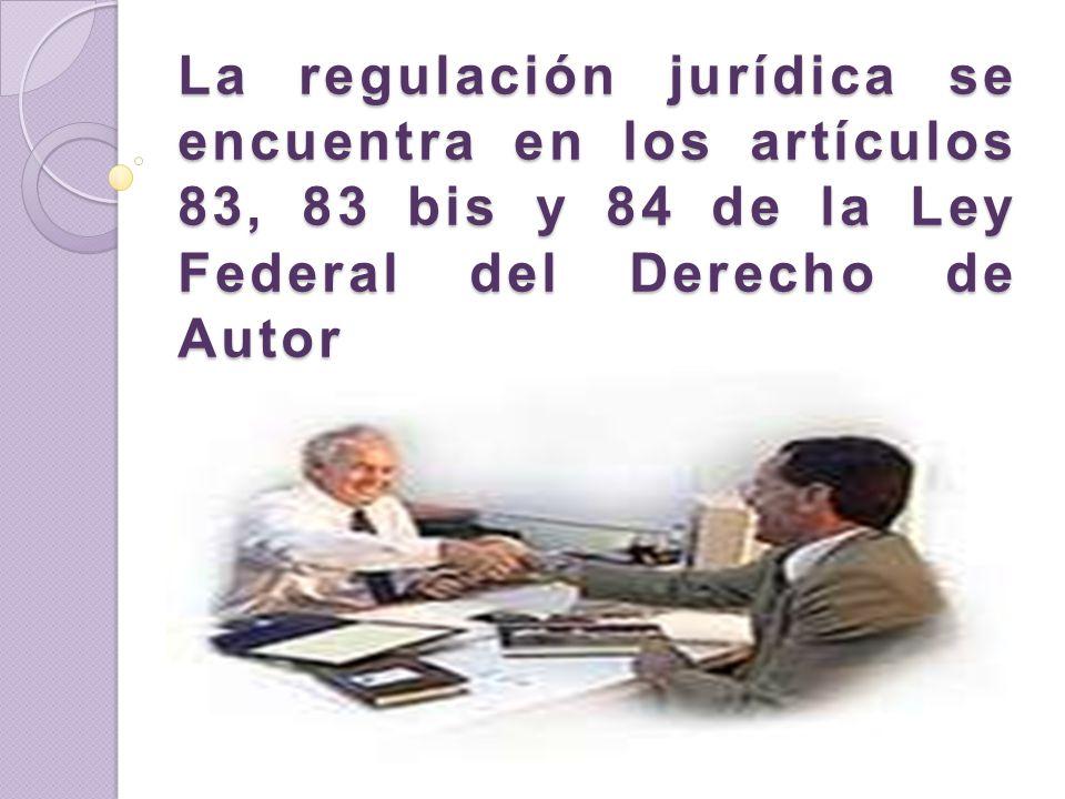 La regulación jurídica se encuentra en los artículos 83, 83 bis y 84 de la Ley Federal del Derecho de Autor