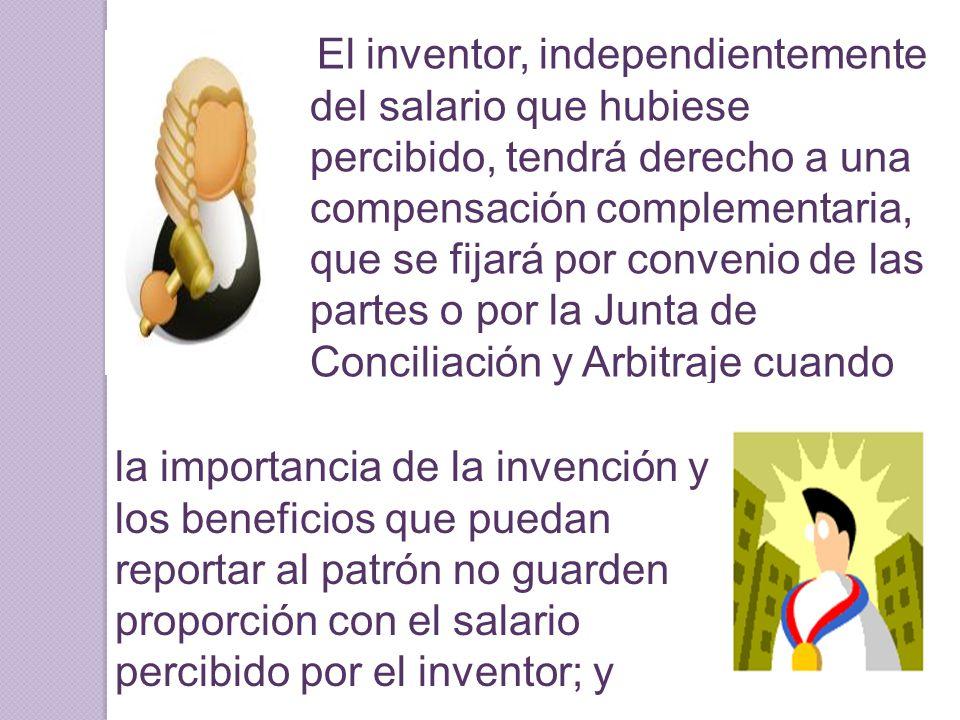 El inventor, independientemente del salario que hubiese percibido, tendrá derecho a una compensación complementaria, que se fijará por convenio de las partes o por la Junta de Conciliación y Arbitraje cuando