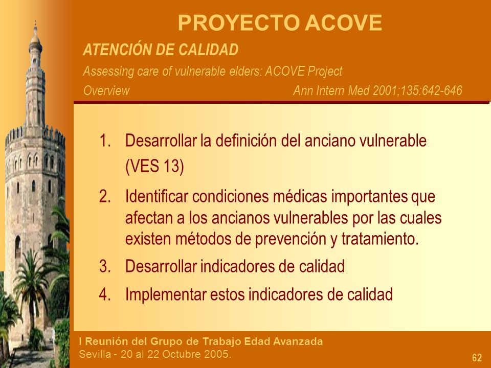 PROYECTO ACOVE ATENCIÓN DE CALIDAD. Assessing care of vulnerable elders: ACOVE Project. Overview Ann Intern Med 2001;135:642-646.
