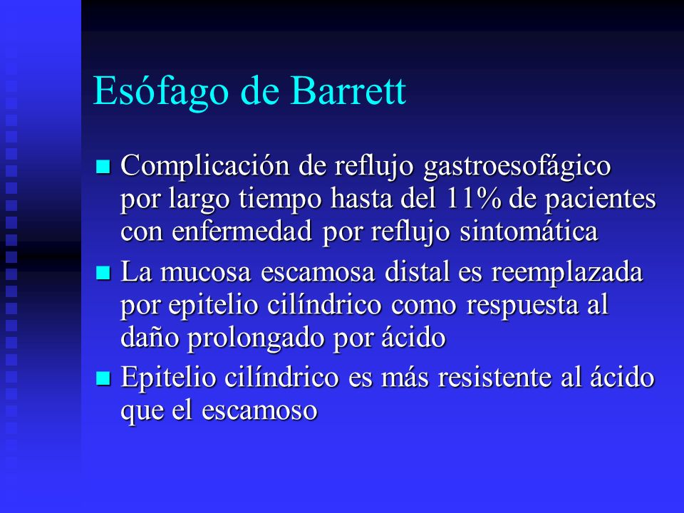 Esófago de BarrettComplicación de reflujo gastroesofágico por largo tiempo hasta del 11% de pacientes con enfermedad por reflujo sintomática.