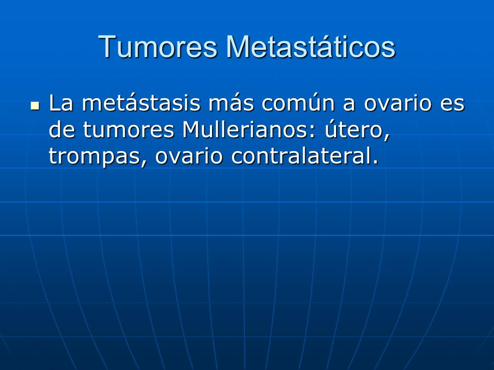 Tumores Metastáticos La metástasis más común a ovario es de tumores Mullerianos: útero, trompas, ovario contralateral.