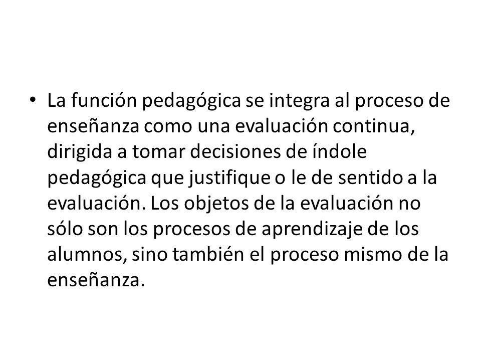 La función pedagógica se integra al proceso de enseñanza como una evaluación continua, dirigida a tomar decisiones de índole pedagógica que justifique o le de sentido a la evaluación.