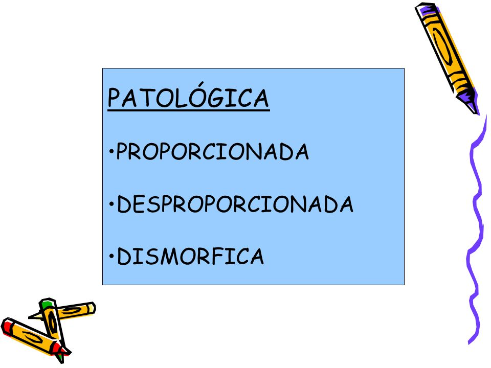 PATOLÓGICA PROPORCIONADA DESPROPORCIONADA DISMORFICA