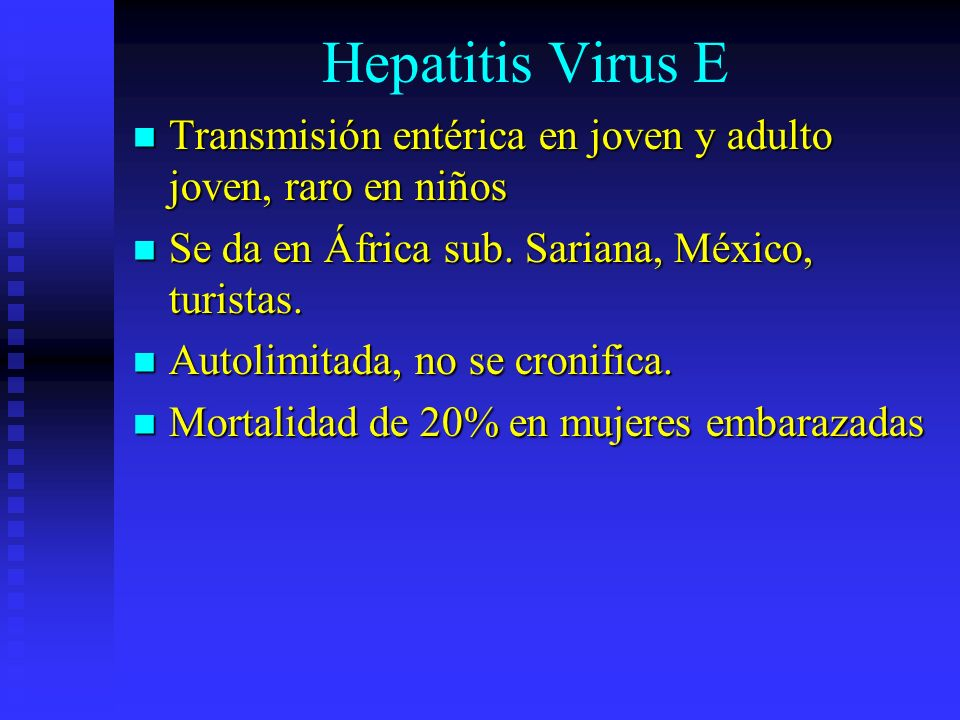 Hepatitis Virus ETransmisión entérica en joven y adulto joven, raro en niños. Se da en África sub. Sariana, México, turistas.