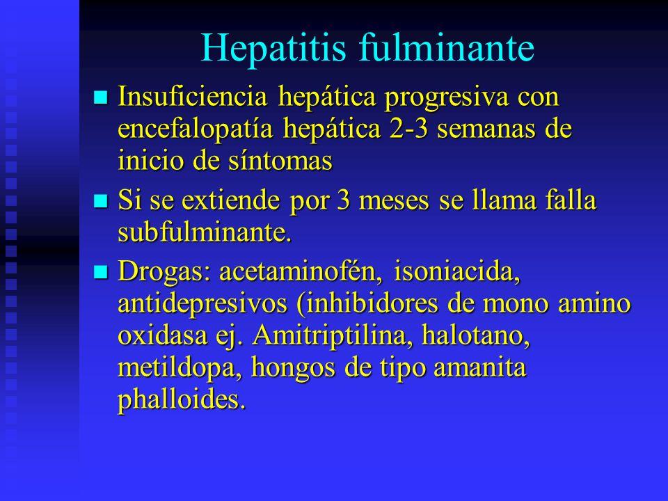 Hepatitis fulminante Insuficiencia hepática progresiva con encefalopatía hepática 2-3 semanas de inicio de síntomas.