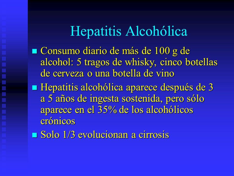 Hepatitis Alcohólica Consumo diario de más de 100 g de alcohol: 5 tragos de whisky, cinco botellas de cerveza o una botella de vino.