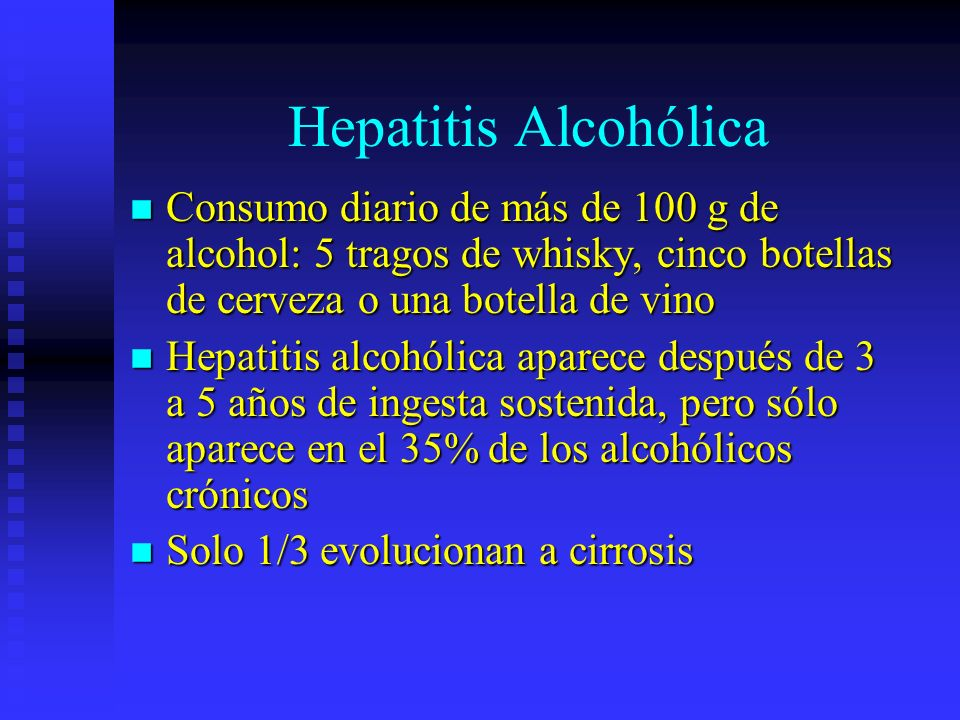 Hepatitis AlcohólicaConsumo diario de más de 100 g de alcohol: 5 tragos de whisky, cinco botellas de cerveza o una botella de vino.