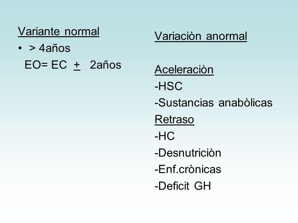 Variante normal> 4años. EO= EC + 2años. Variaciòn anormal. Aceleraciòn. -HSC. -Sustancias anabòlicas.