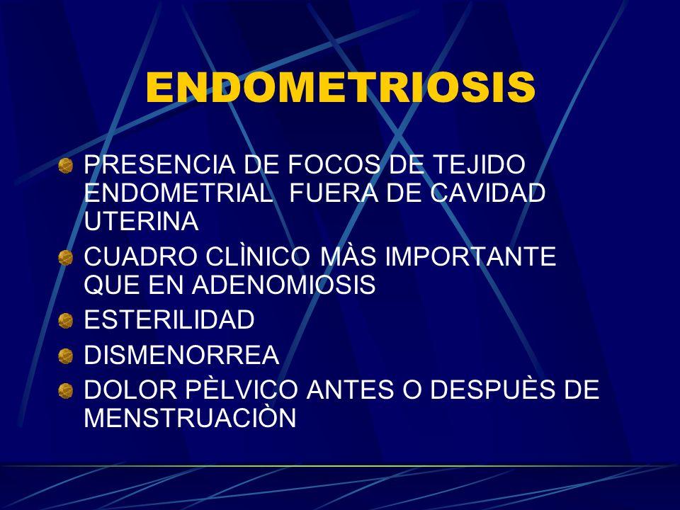 ENDOMETRIOSIS PRESENCIA DE FOCOS DE TEJIDO ENDOMETRIAL FUERA DE CAVIDAD UTERINA. CUADRO CLÌNICO MÀS IMPORTANTE QUE EN ADENOMIOSIS.