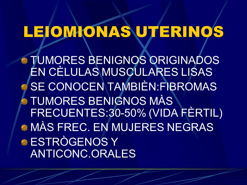 LEIOMIONAS UTERINOS TUMORES BENIGNOS ORIGINADOS EN CÈLULAS MUSCULARES LISAS. SE CONOCEN TAMBIÈN:FIBROMAS.