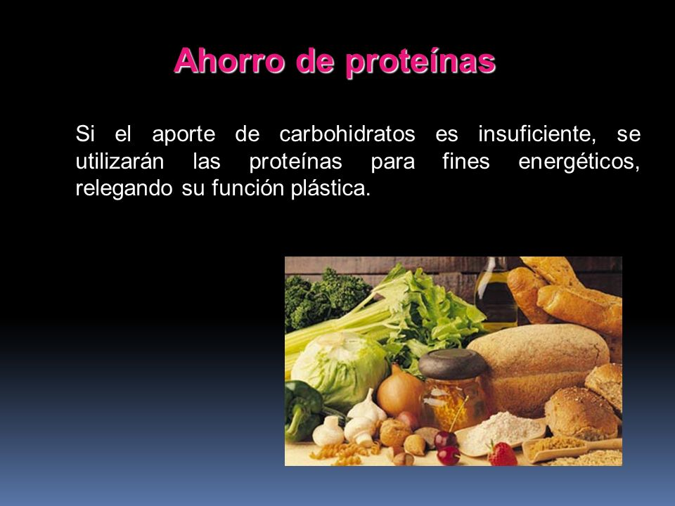 Ahorro de proteínas Si el aporte de carbohidratos es insuficiente, se utilizarán las proteínas para fines energéticos, relegando su función plástica.