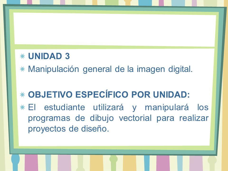 UNIDAD 3 Manipulación general de la imagen digital. OBJETIVO ESPECÍFICO POR UNIDAD: