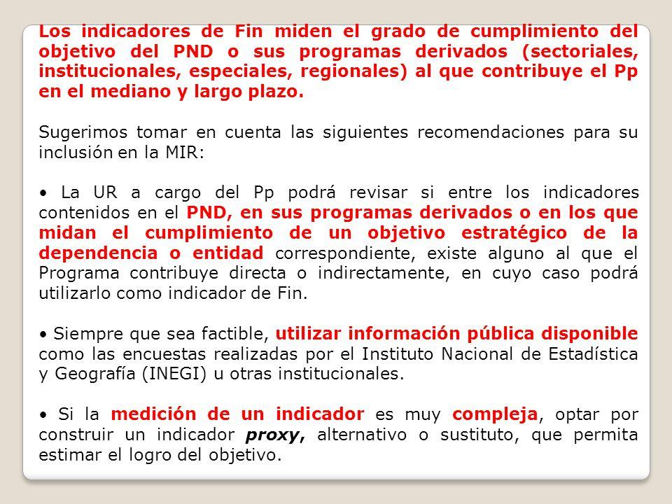 Los indicadores de Fin miden el grado de cumplimiento del objetivo del PND o sus programas derivados (sectoriales, institucionales, especiales, regionales) al que contribuye el Pp en el mediano y largo plazo.