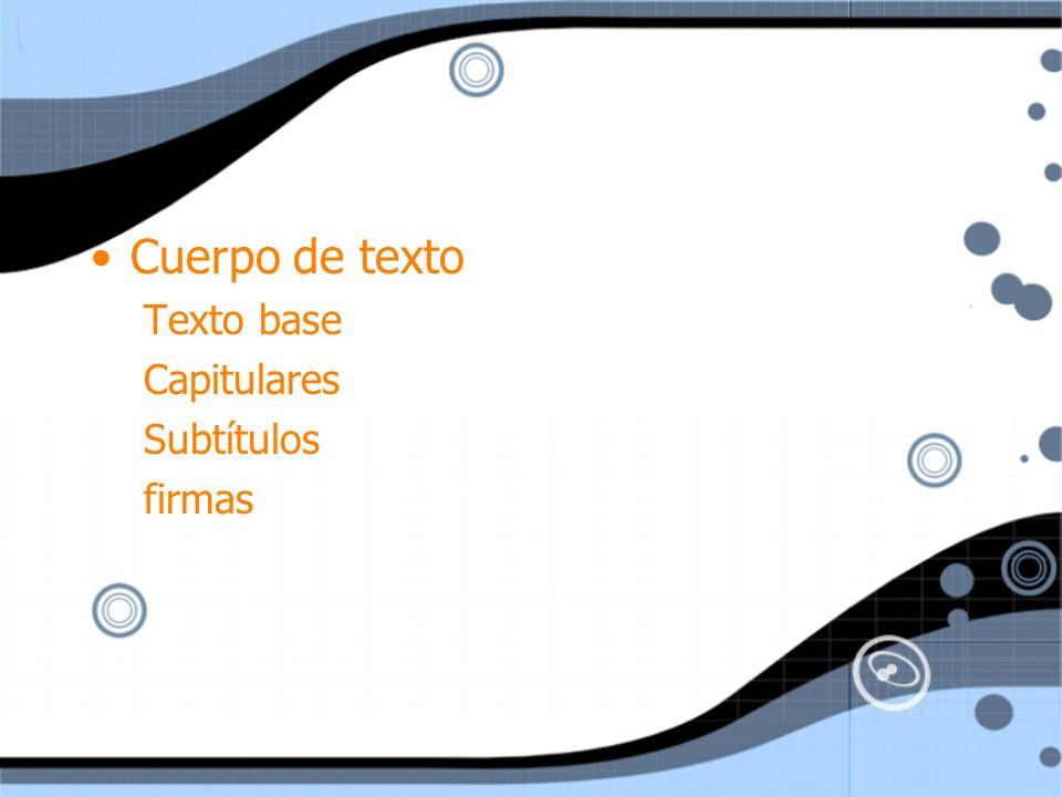 Cuerpo de texto Texto base Capitulares Subtítulos firmas
