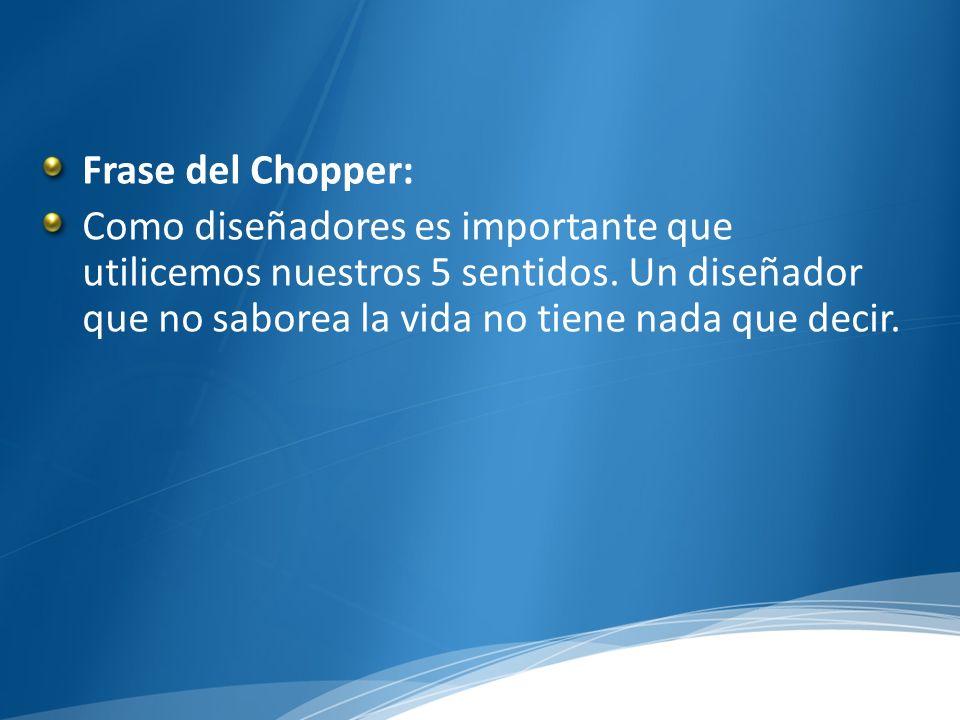Frase del Chopper: Como diseñadores es importante que utilicemos nuestros 5 sentidos.
