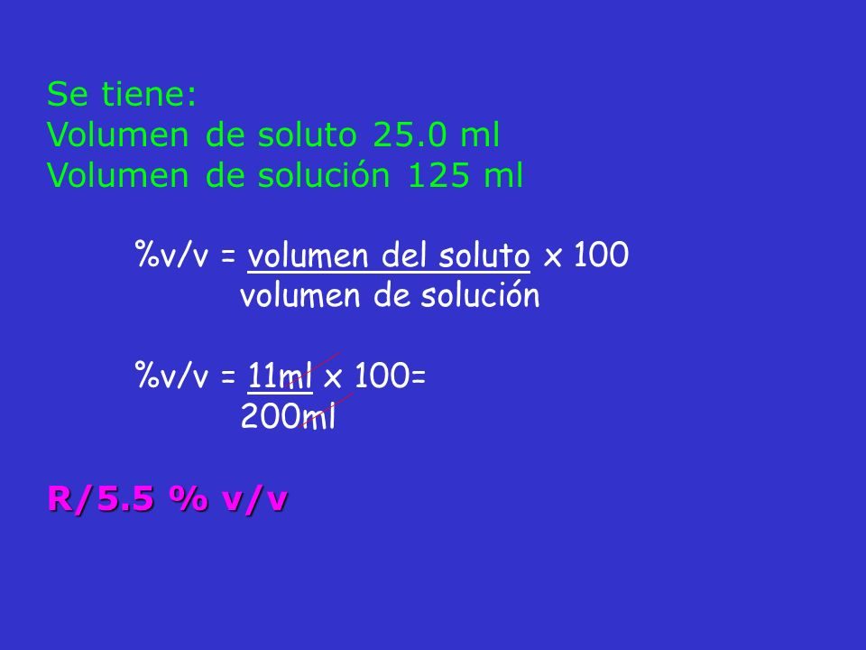Se tiene:Volumen de soluto 25.0 ml. Volumen de solución 125 ml. %v/v = volumen del soluto x 100. volumen de solución.