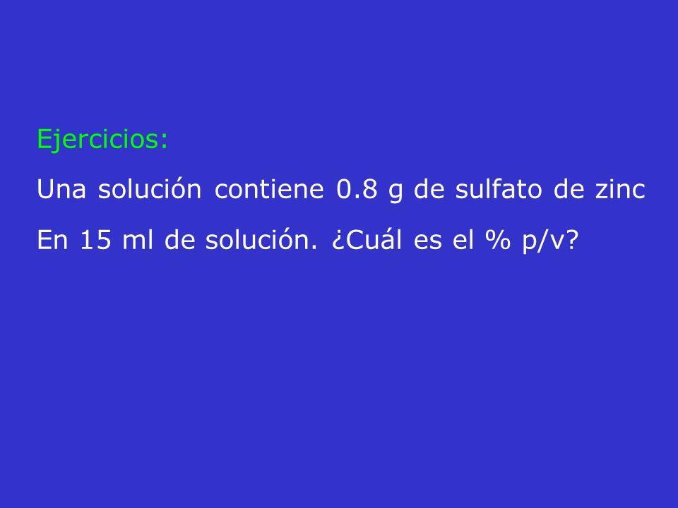 Ejercicios: Una solución contiene 0.8 g de sulfato de zinc En 15 ml de solución. ¿Cuál es el % p/v