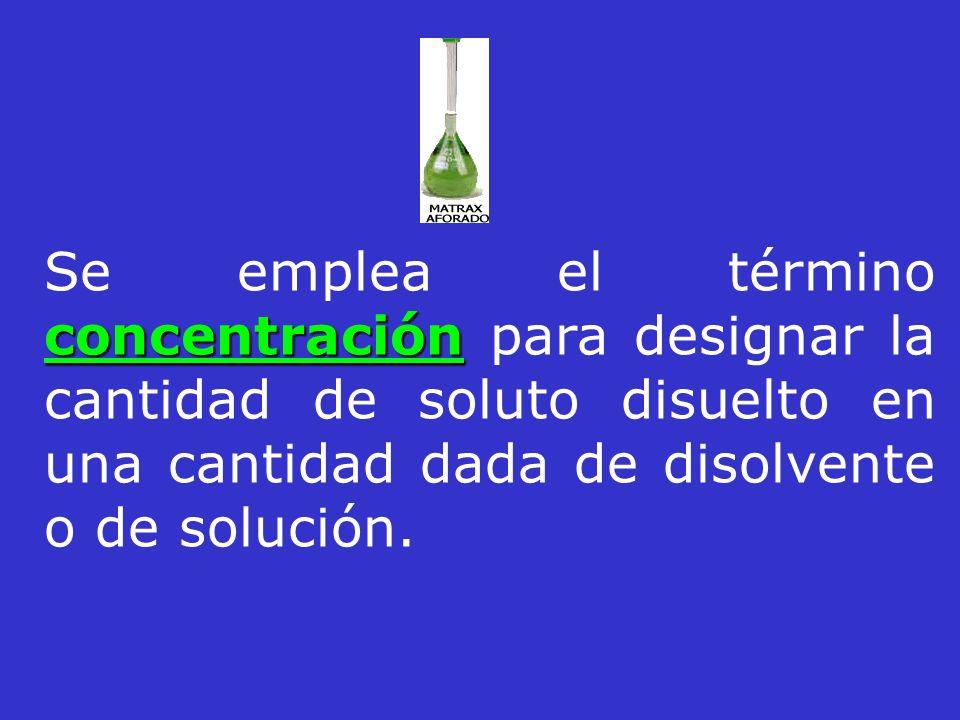 Se emplea el término concentración para designar la cantidad de soluto disuelto en una cantidad dada de disolvente o de solución.
