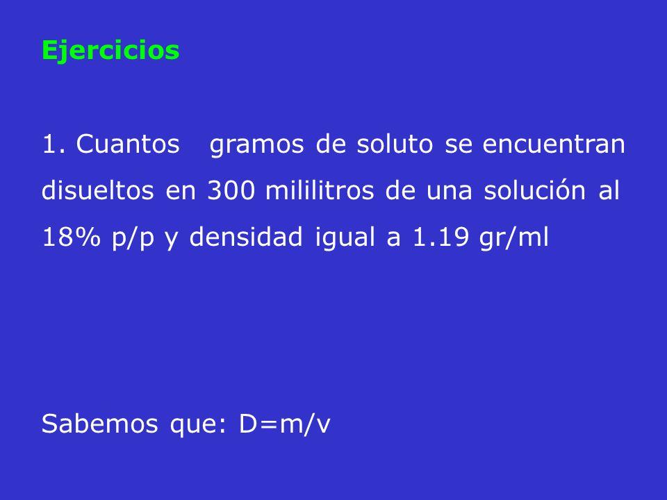 Ejercicios 1. Cuantos gramos de soluto se encuentran disueltos en 300 mililitros de una solución al 18% p/p y densidad igual a 1.19 gr/ml.