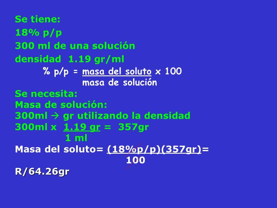 Se tiene: 18% p/p. 300 ml de una solución. densidad 1.19 gr/ml. % p/p = masa del soluto x 100. masa de solución.