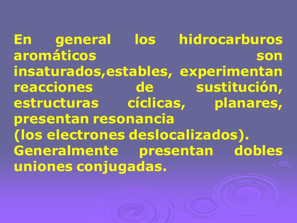 En general los hidrocarburos aromáticos son insaturados,estables, experimentan reacciones de sustitución, estructuras cíclicas, planares, presentan resonancia