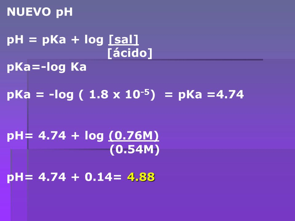 NUEVO pH pH = pKa + log [sal] [ácido] pKa=-log Ka. pKa = -log ( 1.8 x 10-5) = pKa =4.74. pH= log (0.76M)